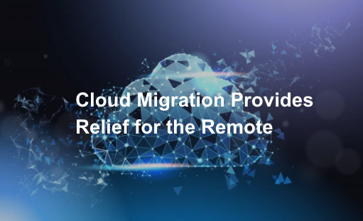 Cloud Migration Provides Relief for the Remote