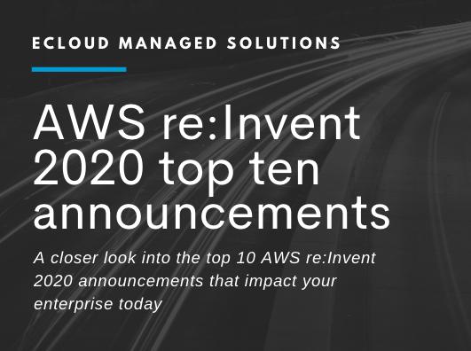 Top Ten AWS Re:Invent 2020 Announcements That Impact Your Enterprise Today