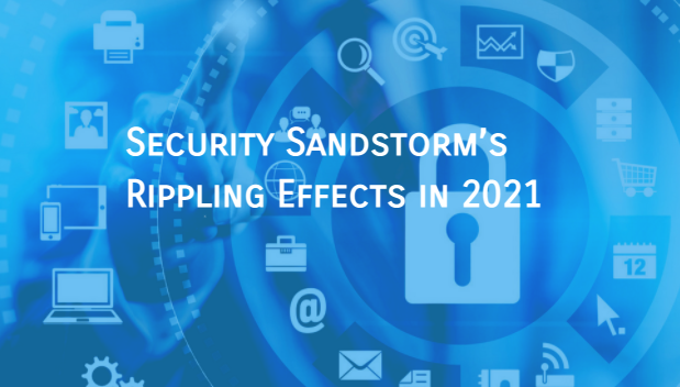 Security Sandstorm's Rippling Effects in 2021